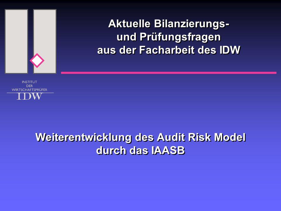 Weiterentwicklung des Audit Risk Model durch das IAASB Aktuelle Bilanzierungs- und Prüfungsfragen aus der Facharbeit des IDW