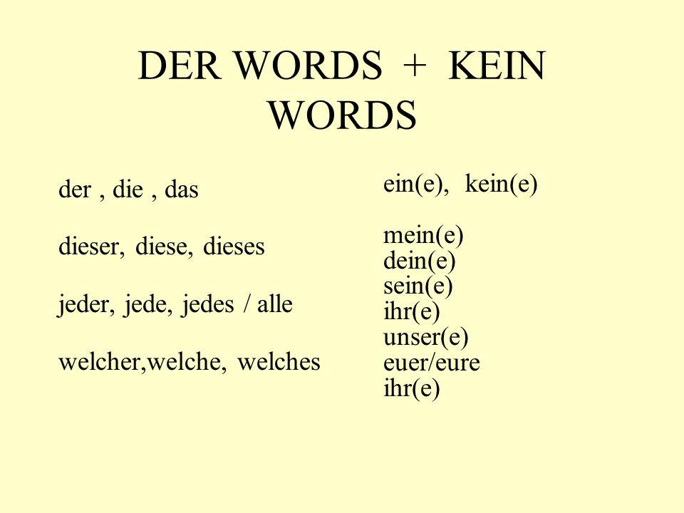 DER WORDS + KEIN WORDS der, die, das dieser, diese, dieses jeder, jede, jedes / alle welcher,welche, welches ein(e), kein(e) mein(e) dein(e) sein(e) ihr(e) unser(e) euer/eure ihr(e)
