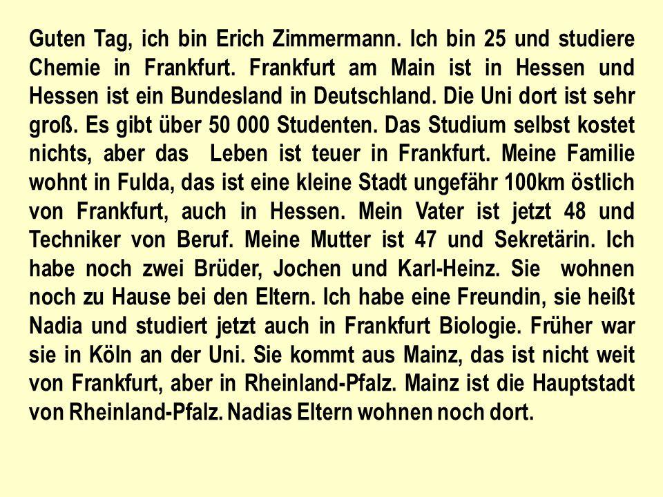 Guten Tag, ich bin Erich Zimmermann. Ich bin 25 und studiere Chemie in Frankfurt.