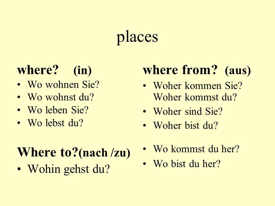 places where? (in) Wo wohnen Sie? Wo wohnst du? Wo leben Sie? Wo lebst du? Where to? (nach /zu) Wohin gehst du? where from? (aus) Woher kommen Sie? Wo
