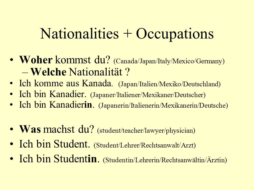Nationalities + Occupations Woher kommst du? (Canada/Japan/Italy/Mexico/Germany) –Welche Nationalität ? Ich komme aus Kanada. (Japan/Italien/Mexiko/De
