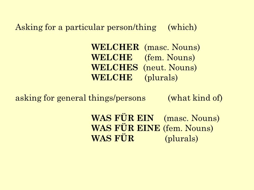 Asking for a particular person/thing(which) WELCHER (masc. Nouns) WELCHE (fem. Nouns) WELCHES (neut. Nouns) WELCHE (plurals) asking for general things