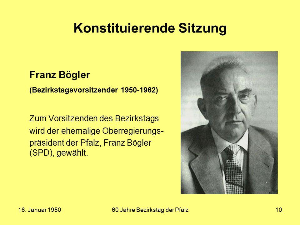 16. Januar 195060 Jahre Bezirkstag der Pfalz10 Konstituierende Sitzung Franz Bögler (Bezirkstagsvorsitzender 1950-1962) Zum Vorsitzenden des Bezirksta