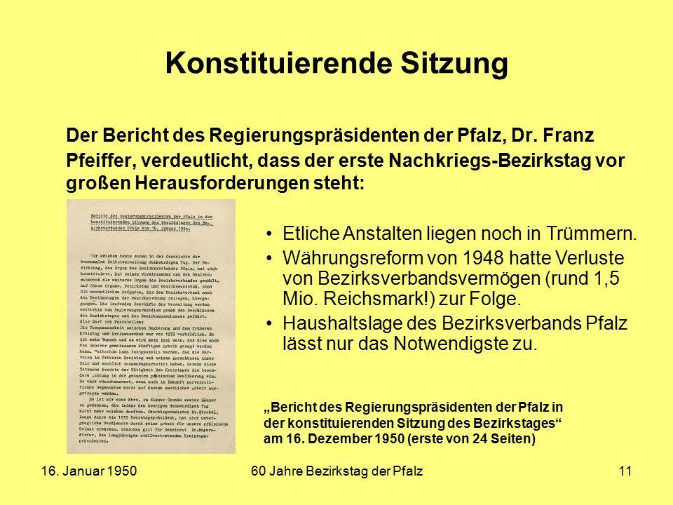 16. Januar 195060 Jahre Bezirkstag der Pfalz11 Konstituierende Sitzung Der Bericht des Regierungspräsidenten der Pfalz, Dr. Franz Pfeiffer, verdeutlic