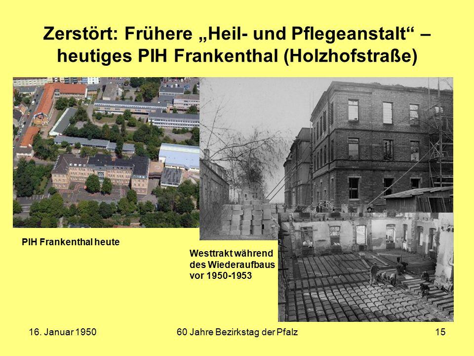 """16. Januar 195060 Jahre Bezirkstag der Pfalz15 Zerstört: Frühere """"Heil- und Pflegeanstalt"""" – heutiges PIH Frankenthal (Holzhofstraße) Westtrakt währen"""