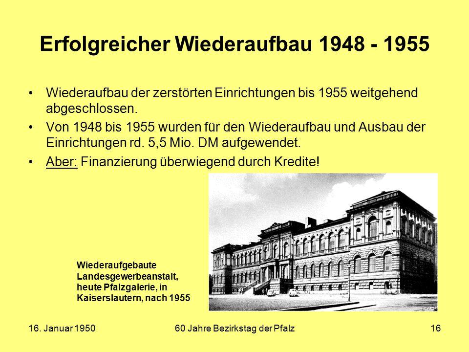 16. Januar 195060 Jahre Bezirkstag der Pfalz16 Erfolgreicher Wiederaufbau 1948 - 1955 Wiederaufbau der zerstörten Einrichtungen bis 1955 weitgehend ab