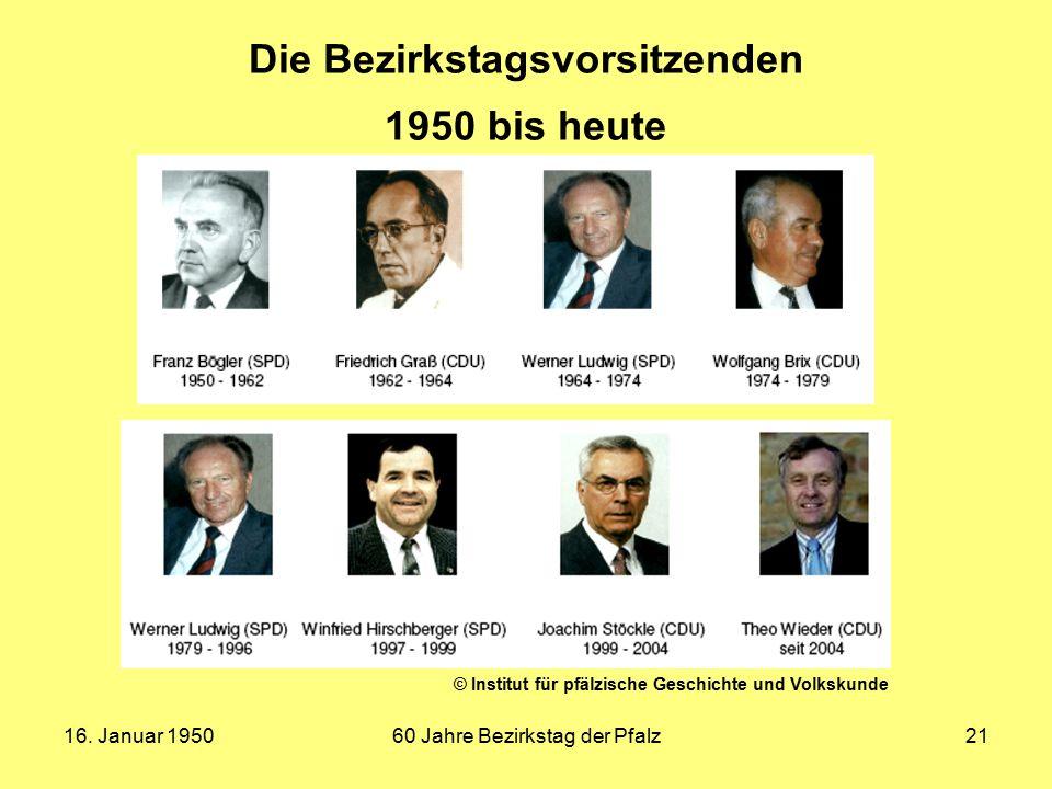 16. Januar 195060 Jahre Bezirkstag der Pfalz21 Die Bezirkstagsvorsitzenden 1950 bis heute © Institut für pfälzische Geschichte und Volkskunde