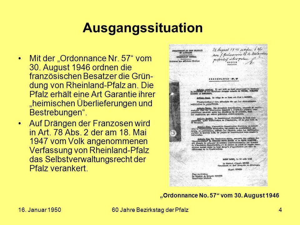 """16. Januar 195060 Jahre Bezirkstag der Pfalz4 Ausgangssituation Mit der """"Ordonnance Nr. 57"""" vom 30. August 1946 ordnen die französischen Besatzer die"""