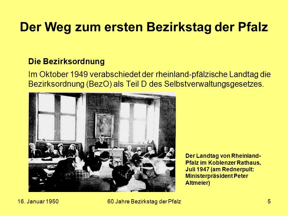 16. Januar 195060 Jahre Bezirkstag der Pfalz5 Der Weg zum ersten Bezirkstag der Pfalz Die Bezirksordnung Im Oktober 1949 verabschiedet der rheinland-p