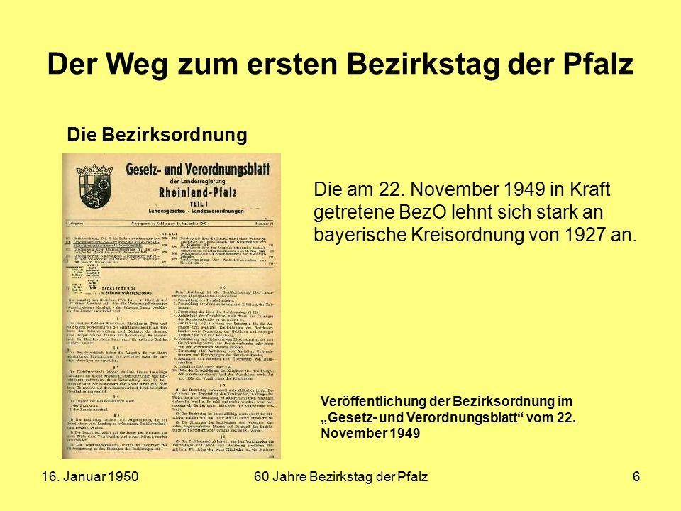 16. Januar 195060 Jahre Bezirkstag der Pfalz6 Der Weg zum ersten Bezirkstag der Pfalz Die Bezirksordnung Die am 22. November 1949 in Kraft getretene B
