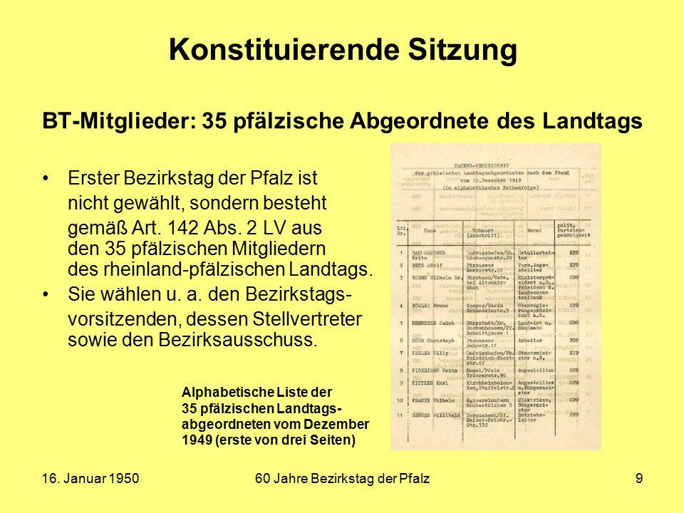 16. Januar 195060 Jahre Bezirkstag der Pfalz9 Konstituierende Sitzung BT-Mitglieder: 35 pfälzische Abgeordnete des Landtags Erster Bezirkstag der Pfal