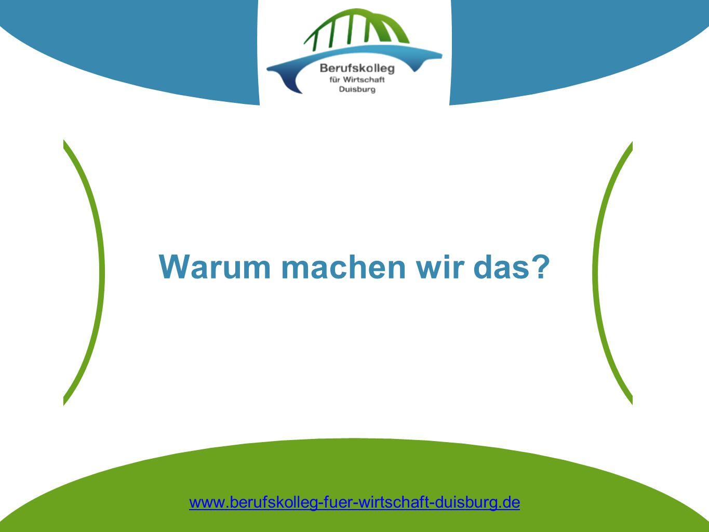 Warum machen wir das? www.berufskolleg-fuer-wirtschaft-duisburg.de