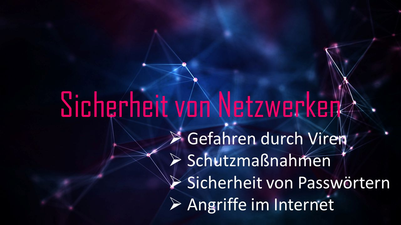 Sicherheit von Netzwerken  Gefahren durch Viren  Schutzmaßnahmen  Sicherheit von Passwörtern  Angriffe im Internet