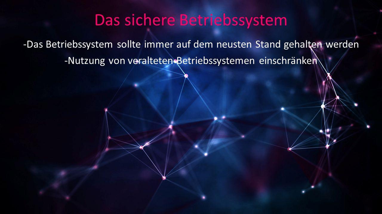 Das sichere Betriebssystem -Das Betriebssystem sollte immer auf dem neusten Stand gehalten werden -Nutzung von veralteten Betriebssystemen einschränken