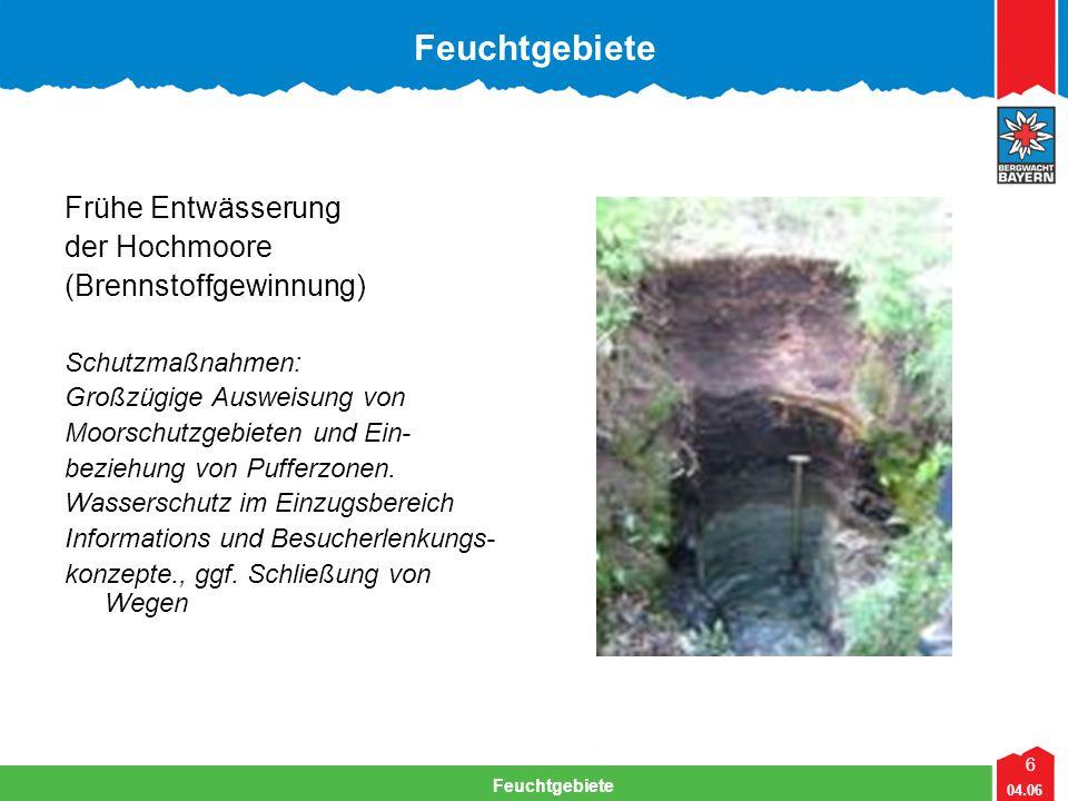 6 04.06 Feuchtgebiete Lehrteam Bergwacht Viechtach Feuchtgebiete Frühe Entwässerung der Hochmoore (Brennstoffgewinnung) Schutzmaßnahmen: Großzügige Ausweisung von Moorschutzgebieten und Ein- beziehung von Pufferzonen.