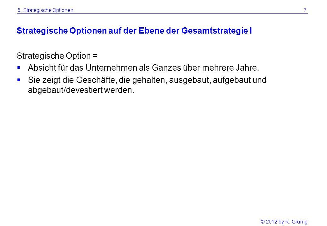 © 2012 by R. Grünig 7 Strategische Optionen auf der Ebene der Gesamtstrategie I Strategische Option =  Absicht für das Unternehmen als Ganzes über me