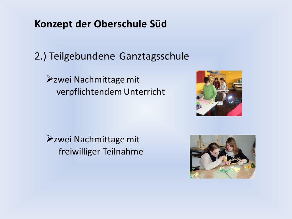 Konzept der Oberschule Süd 2.) Teilgebundene Ganztagsschule  zwei Nachmittage mit verpflichtendem Unterricht  zwei Nachmittage mit freiwilliger Teil