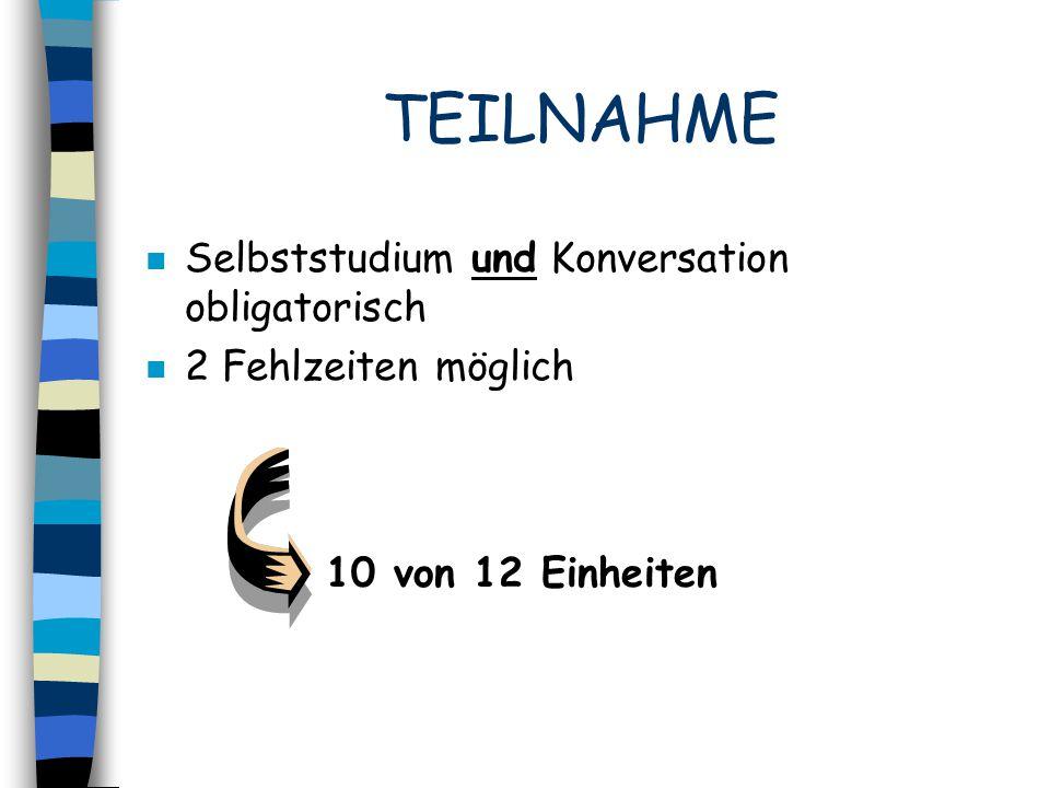 TEILNAHME n Selbststudium und Konversation obligatorisch n 2 Fehlzeiten möglich 10 von 12 Einheiten