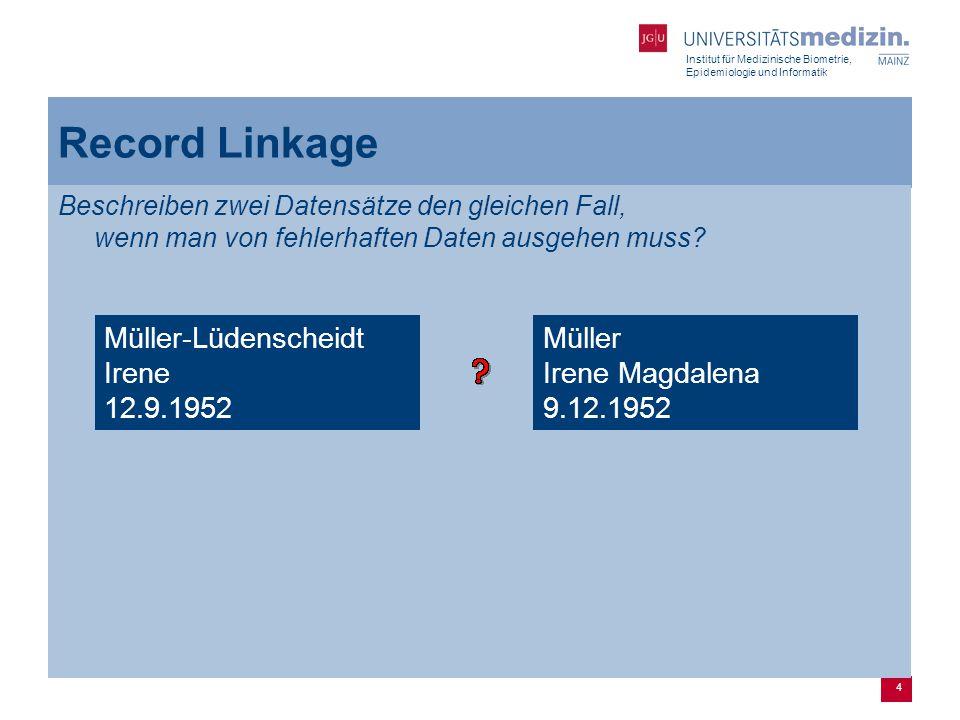 Institut für Medizinische Biometrie, Epidemiologie und Informatik 4 Record Linkage Beschreiben zwei Datensätze den gleichen Fall, wenn man von fehlerhaften Daten ausgehen muss.