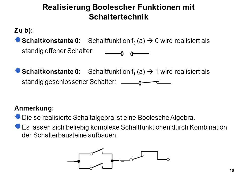 10 Realisierung Boolescher Funktionen mit Schaltertechnik Zu b): Schaltkonstante 0: Schaltfunktion f   (a)  0 wird realisiert als ständig offener S