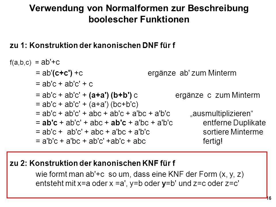 16 Verwendung von Normalformen zur Beschreibung boolescher Funktionen zu 1: Konstruktion der kanonischen DNF für f f(a,b,c) = ab'+c = ab'(c+c') +c erg