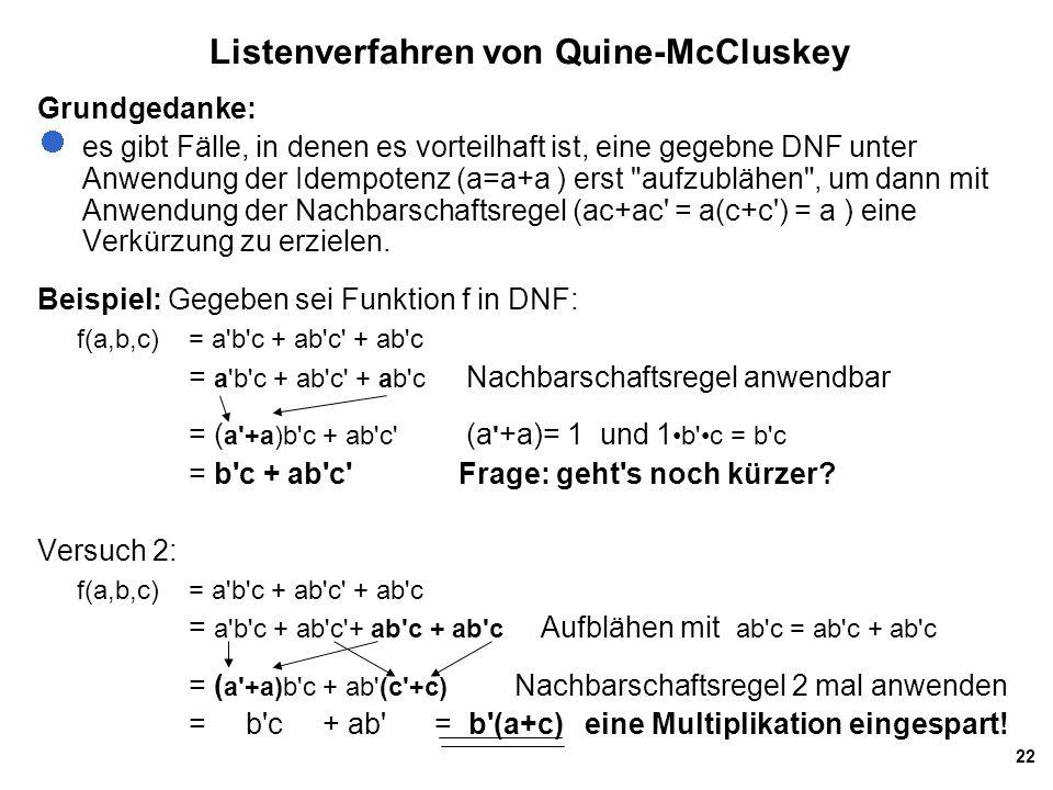 22 Listenverfahren von Quine-McCluskey Grundgedanke: es gibt Fälle, in denen es vorteilhaft ist, eine gegebne DNF unter Anwendung der Idempotenz (a=a+