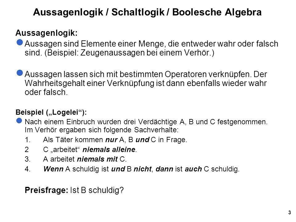 3 Aussagenlogik / Schaltlogik / Boolesche Algebra Aussagenlogik: Aussagen sind Elemente einer Menge, die entweder wahr oder falsch sind. (Beispiel: Ze