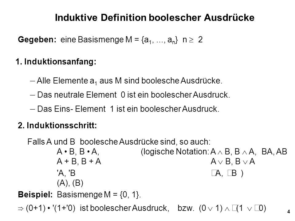 4 Induktive Definition boolescher Ausdrücke 1. Induktionsanfang: – Alle Elemente a 1 aus M sind boolesche Ausdrücke. – Das neutrale Element 0 ist ein