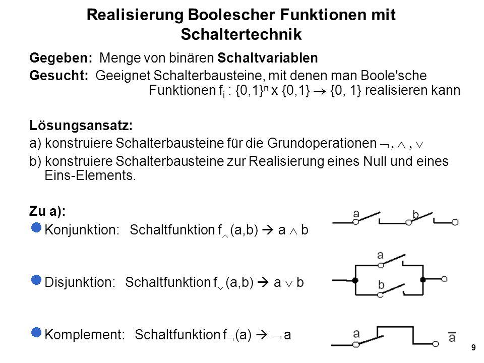 9 Realisierung Boolescher Funktionen mit Schaltertechnik Gegeben: Menge von binären Schaltvariablen Gesucht: Geeignet Schalterbausteine, mit denen man