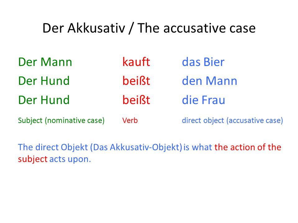 Der Akkusativ / The accusative case Der Mann kauftdas Bier Der Hund beißtden Mann Der Hund beißtdie Frau Subject (nominative case)Verbdirect object (accusative case) The direct Objekt (Das Akkusativ-Objekt) is what the action of the subject acts upon.