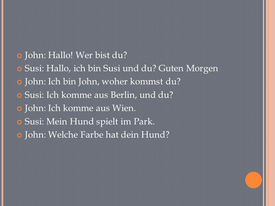 John: Hallo! Wer bist du? Susi: Hallo, ich bin Susi und du? Guten Morgen John: Ich bin John, woher kommst du? Susi: Ich komme aus Berlin, und du? John