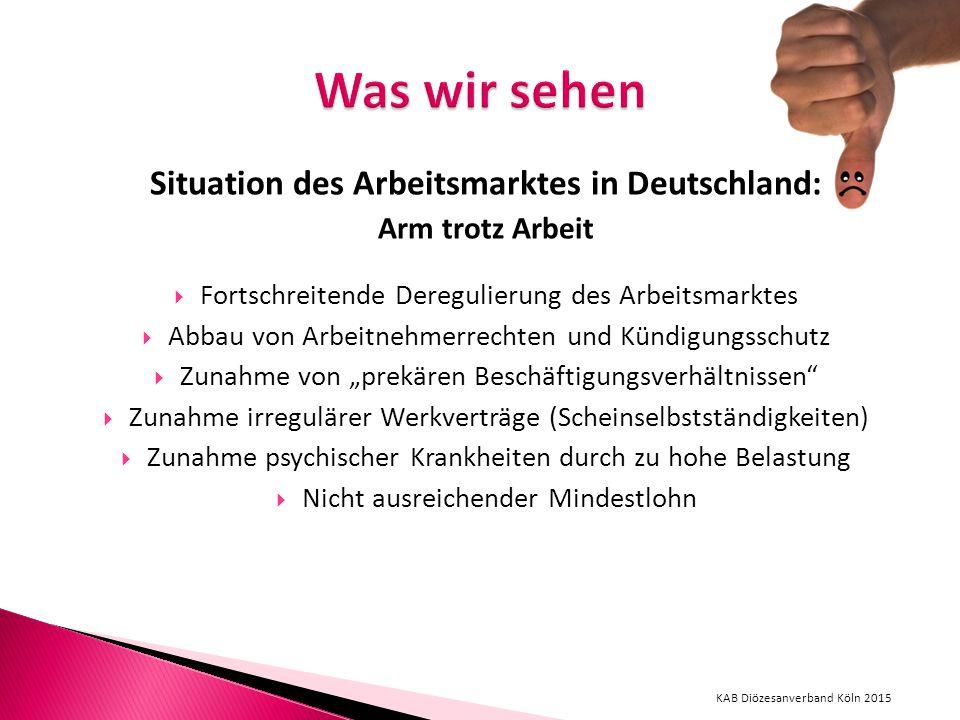 """Situation des Arbeitsmarktes in Deutschland: Arm trotz Arbeit  Fortschreitende Deregulierung des Arbeitsmarktes  Abbau von Arbeitnehmerrechten und Kündigungsschutz  Zunahme von """"prekären Beschäftigungsverhältnissen  Zunahme irregulärer Werkverträge (Scheinselbstständigkeiten)  Zunahme psychischer Krankheiten durch zu hohe Belastung  Nicht ausreichender Mindestlohn KAB Diözesanverband Köln 2015"""
