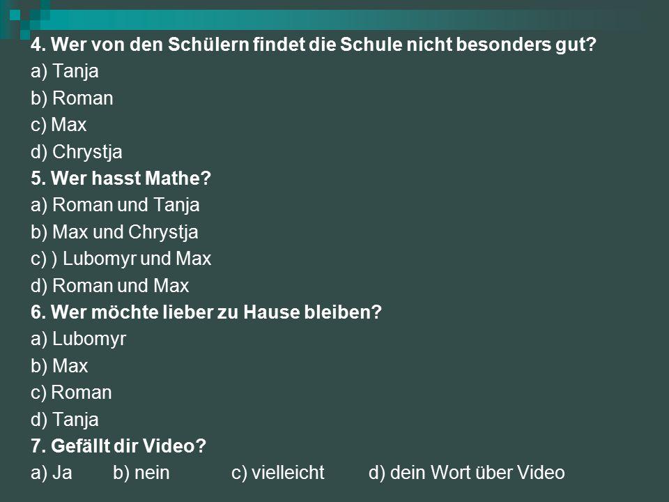 4. Wer von den Schülern findet die Schule nicht besonders gut? a) Tanja b) Roman c) Max d) Chrystja 5. Wer hasst Mathe? a) Roman und Tanja b) Max und