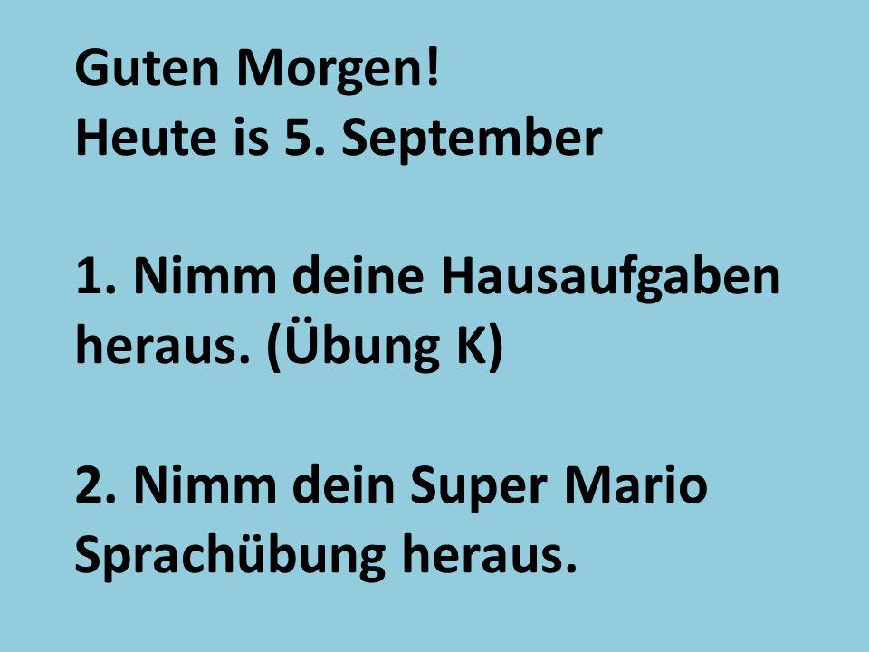 Guten Morgen! Heute is 5. September 1. Nimm deine Hausaufgaben heraus. (Übung K) 2. Nimm dein Super Mario Sprachübung heraus.