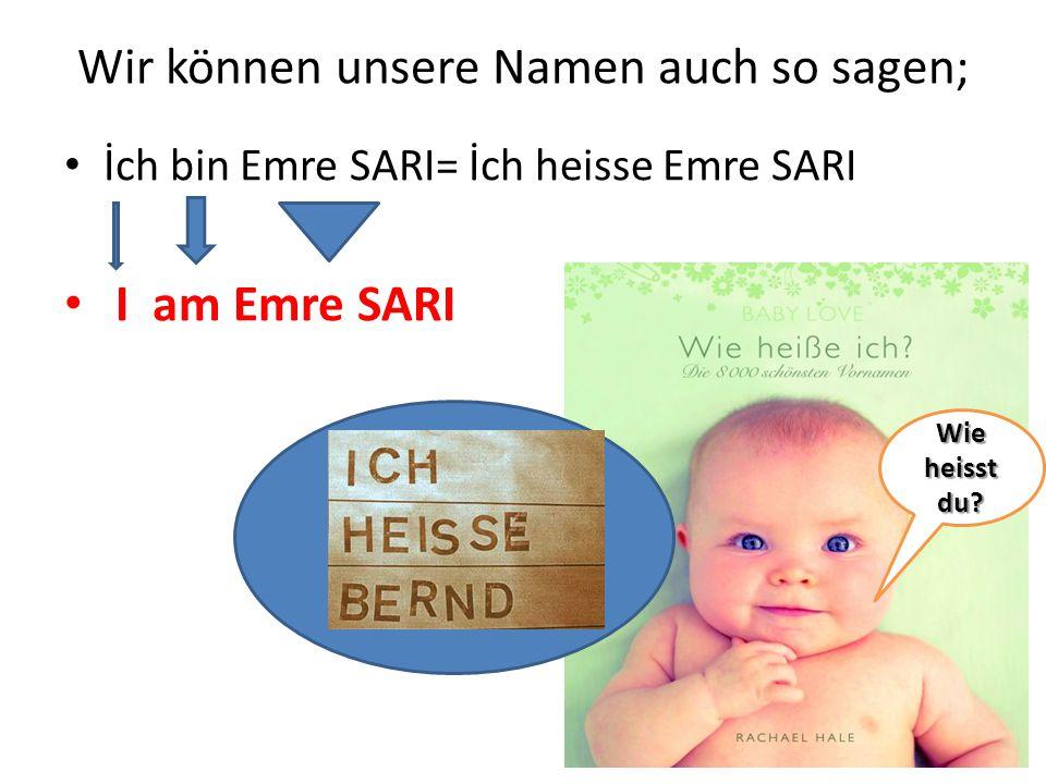 Wir können unsere Namen auch so sagen; İch bin Emre SARI= İch heisse Emre SARI I am Emre SARI Wie heisst du?