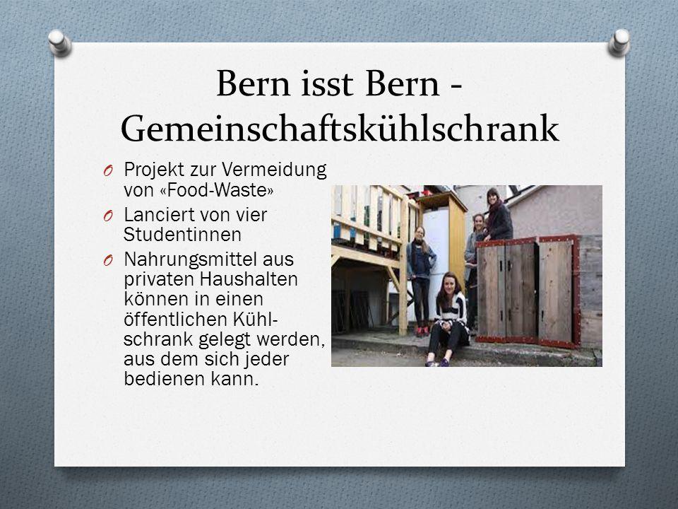 Bern isst Bern - Gemeinschaftskühlschrank O Projekt zur Vermeidung von «Food-Waste» O Lanciert von vier Studentinnen O Nahrungsmittel aus privaten Hau