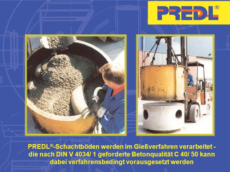 PREDL ® -Schachtböden werden im Gießverfahren verarbeitet - die nach DIN V 4034/ 1 geforderte Betonqualität C 40/ 50 kann dabei verfahrensbedingt vorausgesetzt werden