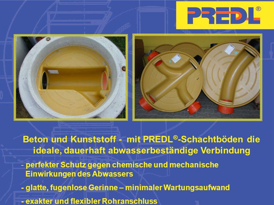 Beton und Kunststoff - mit PREDL ® -Schachtböden die ideale, dauerhaft abwasserbeständige Verbindung - perfekter Schutz gegen chemische und mechanische Einwirkungen des Abwassers - glatte, fugenlose Gerinne – minimaler Wartungsaufwand - exakter und flexibler Rohranschluss