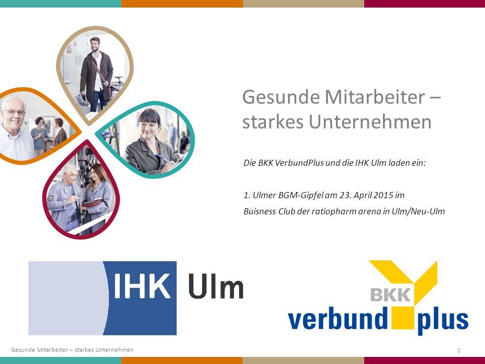 Gesunde Mitarbeiter – starkes Unternehmen 2 Die BKK VerbundPlus und die IHK Ulm laden ein: 1. Ulmer BGM-Gipfel am 23. April 2015 im Buisness Club der