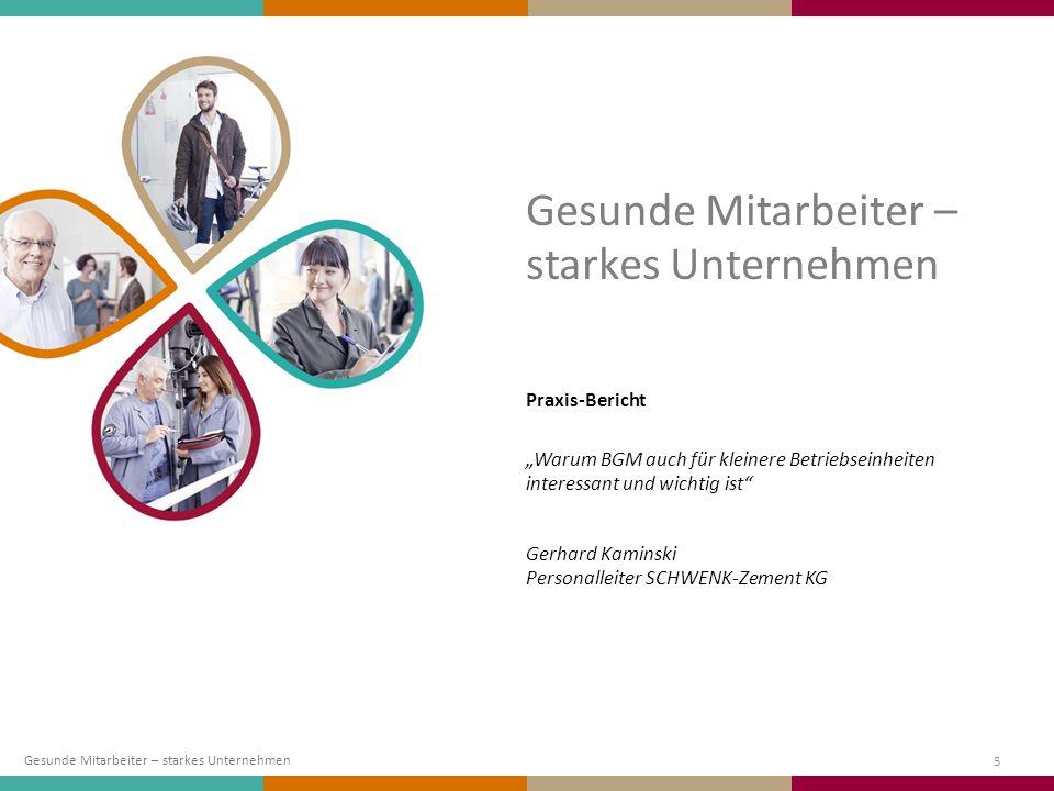 """5 Praxis-Bericht """"Warum BGM auch für kleinere Betriebseinheiten interessant und wichtig ist"""" Gerhard Kaminski Personalleiter SCHWENK-Zement KG Gesunde"""
