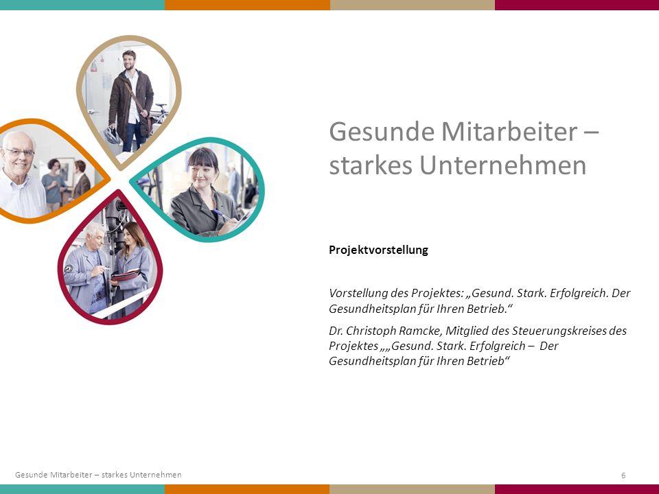 """6 Projektvorstellung Vorstellung des Projektes: """"Gesund. Stark. Erfolgreich. Der Gesundheitsplan für Ihren Betrieb."""" Dr. Christoph Ramcke, Mitglied de"""