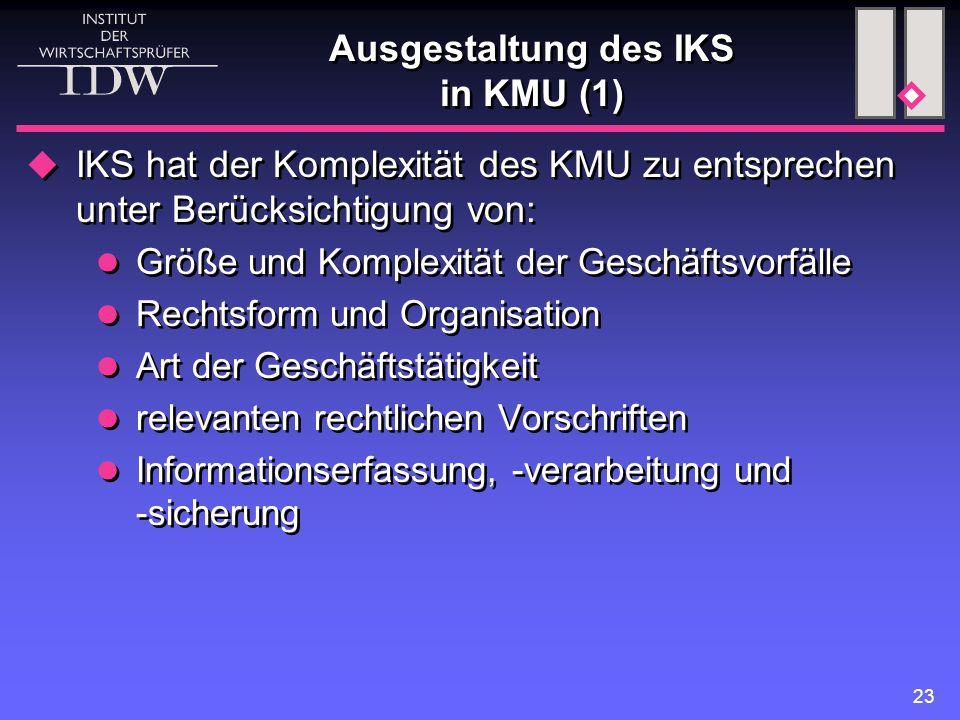 23 Ausgestaltung des IKS in KMU (1)  IKS hat der Komplexität des KMU zu entsprechen unter Berücksichtigung von: Größe und Komplexität der Geschäftsvo