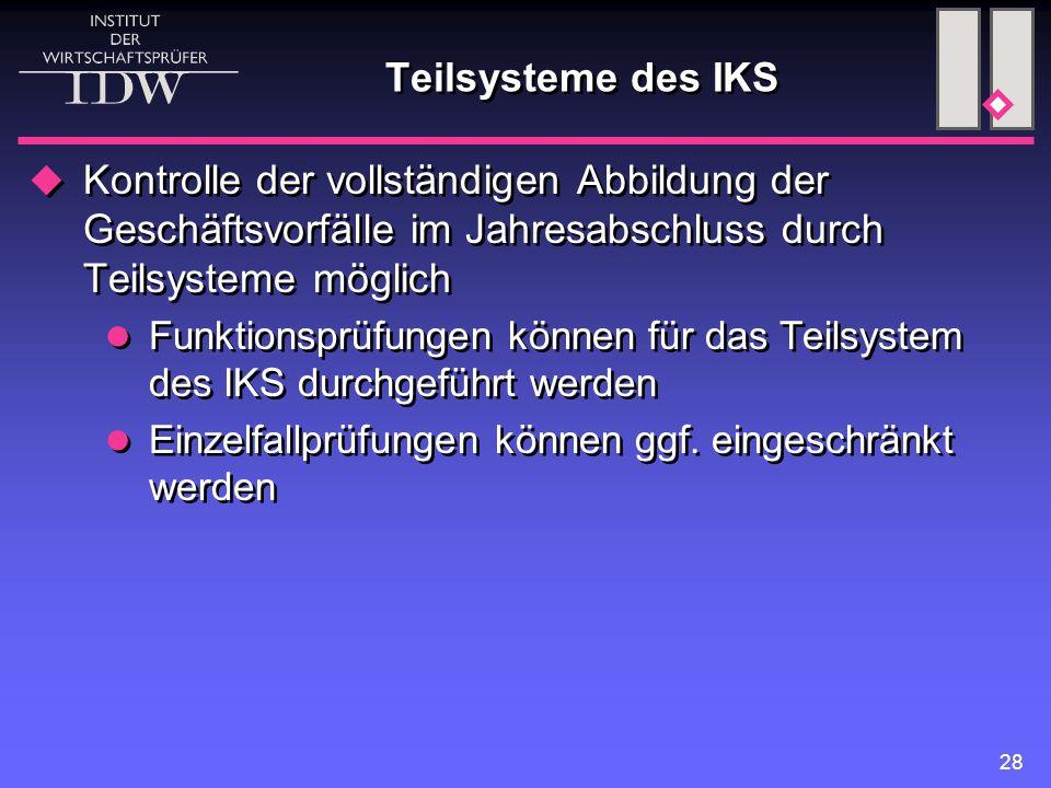 28 Teilsysteme des IKS  Kontrolle der vollständigen Abbildung der Geschäftsvorfälle im Jahresabschluss durch Teilsysteme möglich Funktionsprüfungen k
