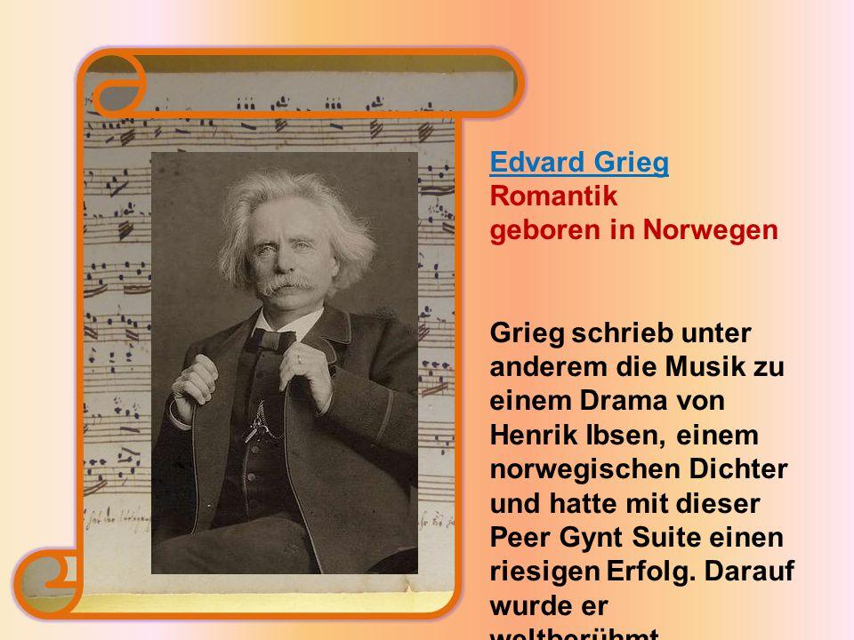 Edvard Grieg Romantik geboren in Norwegen Grieg schrieb unter anderem die Musik zu einem Drama von Henrik Ibsen, einem norwegischen Dichter und hatte mit dieser Peer Gynt Suite einen riesigen Erfolg.