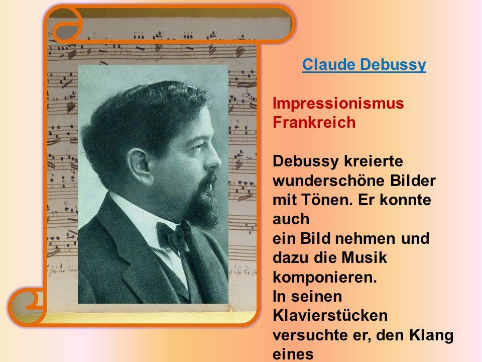 Claude Debussy Impressionismus Frankreich Debussy kreierte wunderschöne Bilder mit Tönen.