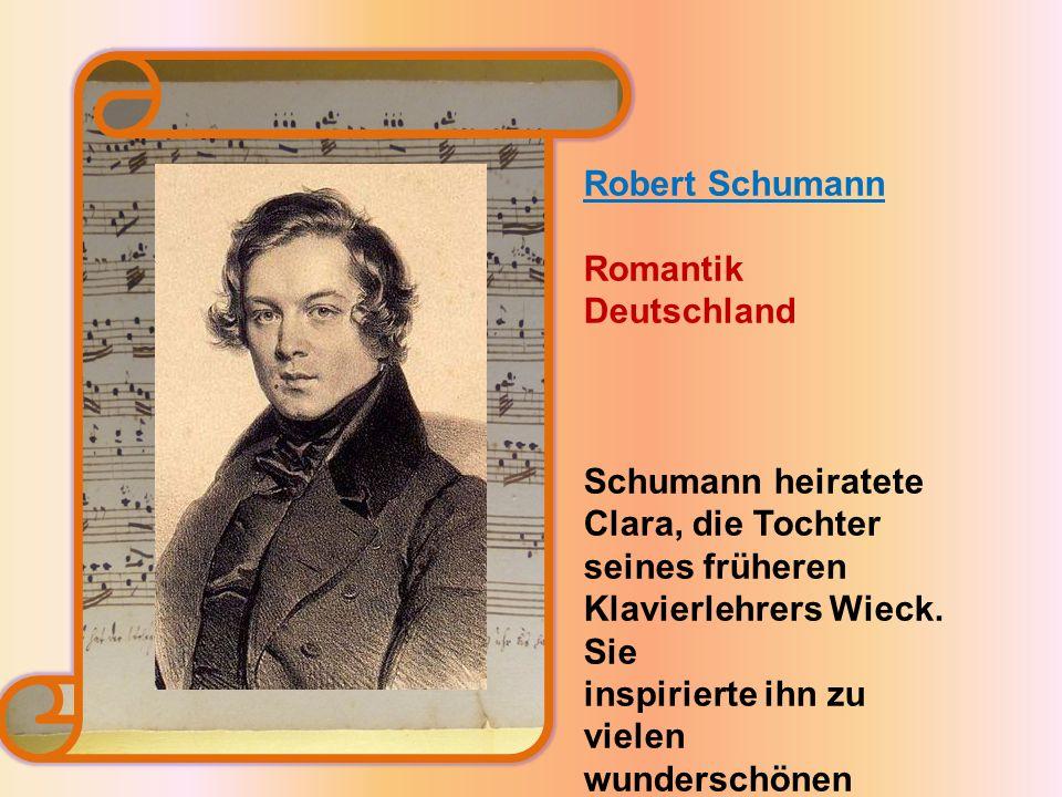 Robert Schumann Romantik Deutschland Schumann heiratete Clara, die Tochter seines früheren Klavierlehrers Wieck.
