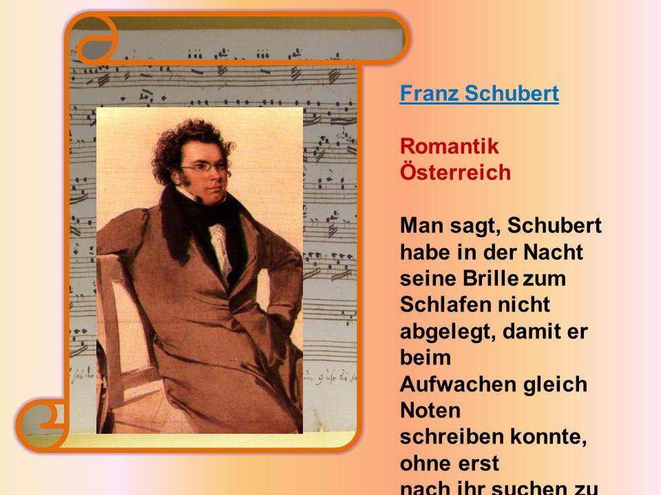 Franz Schubert Romantik Österreich Man sagt, Schubert habe in der Nacht seine Brille zum Schlafen nicht abgelegt, damit er beim Aufwachen gleich Noten schreiben konnte, ohne erst nach ihr suchen zu müssen.