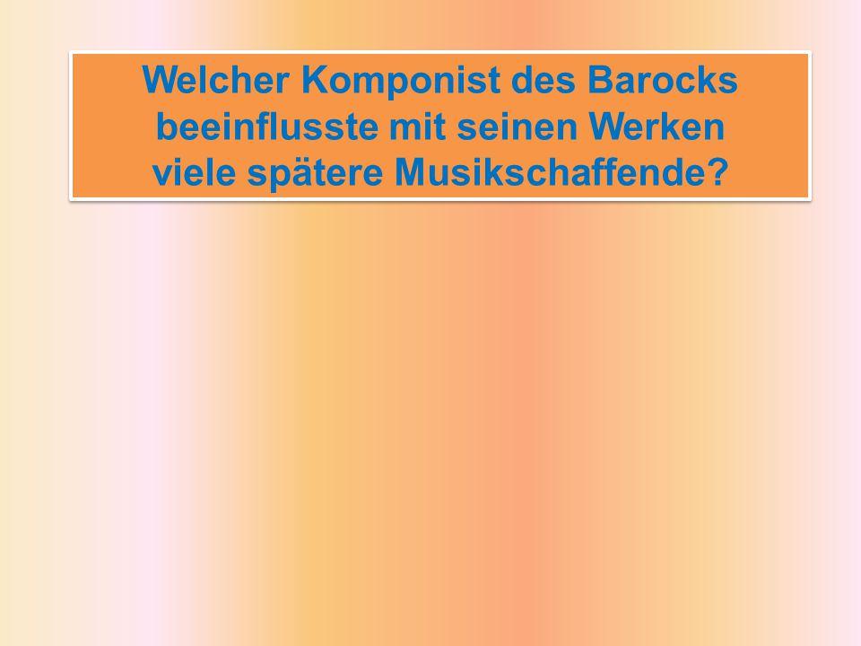 Welcher Komponist des Barocks beeinflusste mit seinen Werken viele spätere Musikschaffende.