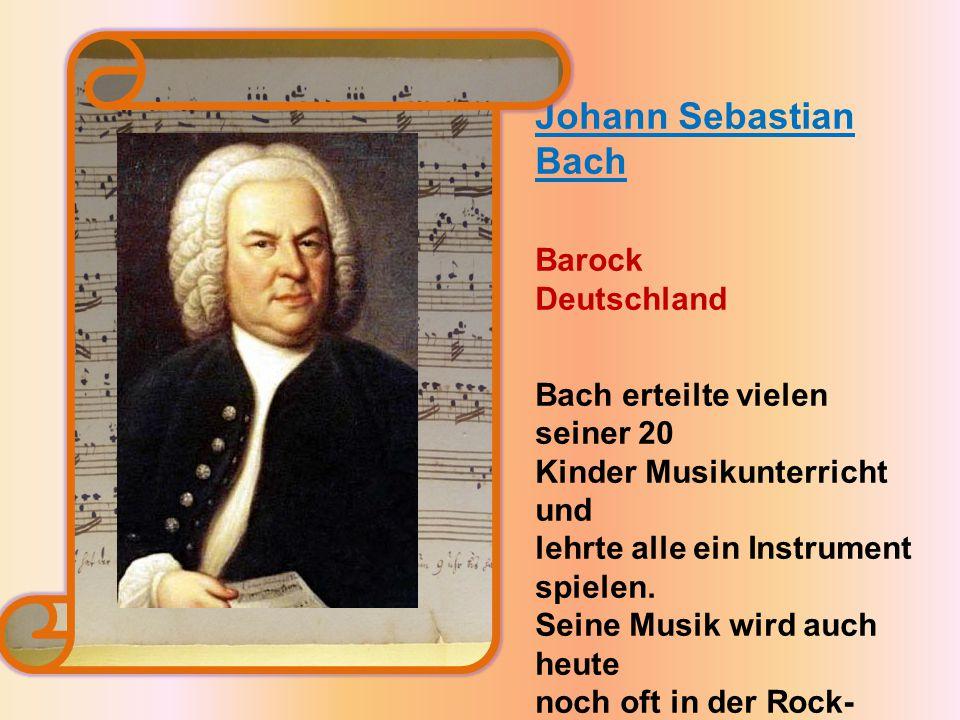 Johann Sebastian Bach Barock Deutschland Bach erteilte vielen seiner 20 Kinder Musikunterricht und lehrte alle ein Instrument spielen.