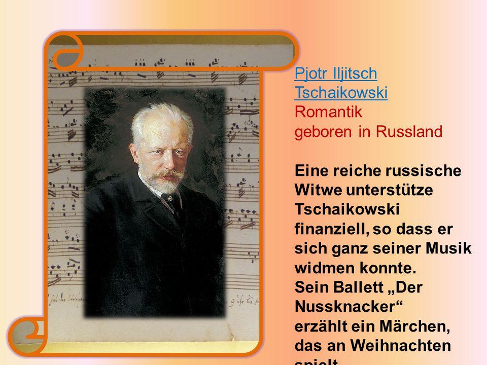 Pjotr Iljitsch Tschaikowski Romantik geboren in Russland Eine reiche russische Witwe unterstütze Tschaikowski finanziell, so dass er sich ganz seiner Musik widmen konnte.
